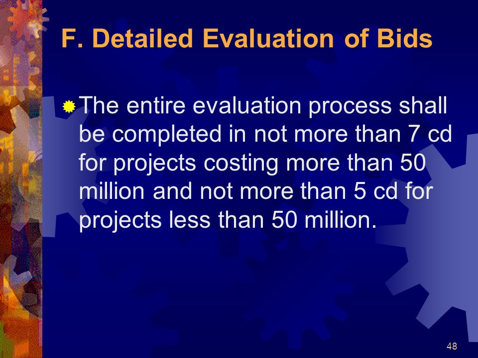 48 F. Detailed Evaluation of Bids  The entire evaluation process shall be completed in not more than 7 cd for projects costing more than 50 million a