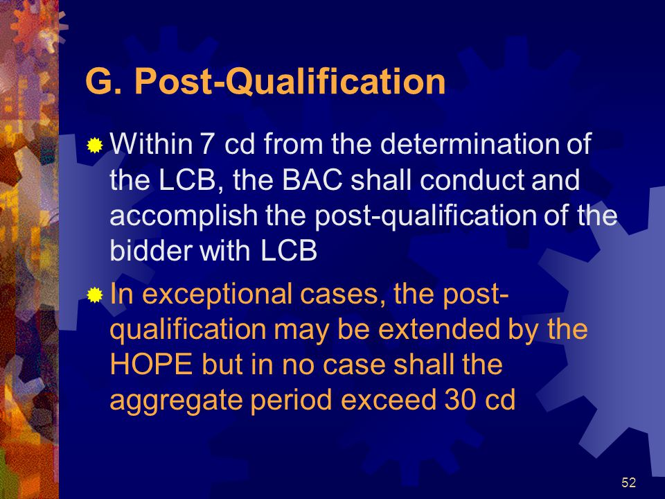 52 G. Post-Qualification  Within 7 cd from the determination of the LCB, the BAC shall conduct and accomplish the post-qualification of the bidder wi