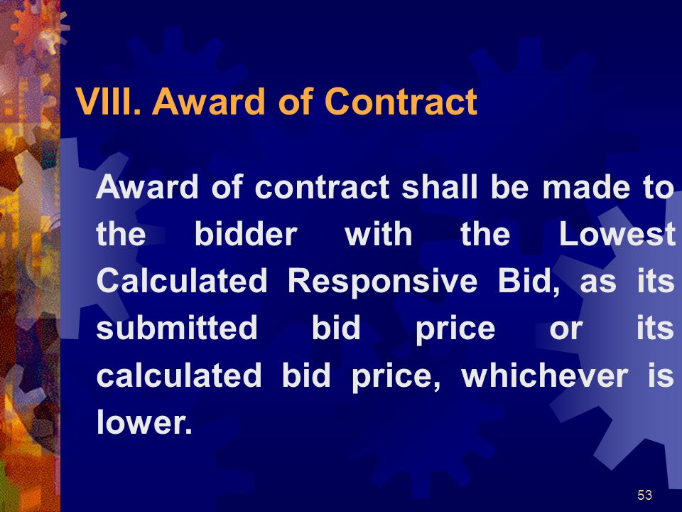 53 VIII. Award of Contract Award of contract shall be made to the bidder with the Lowest Calculated Responsive Bid, as its submitted bid price or its