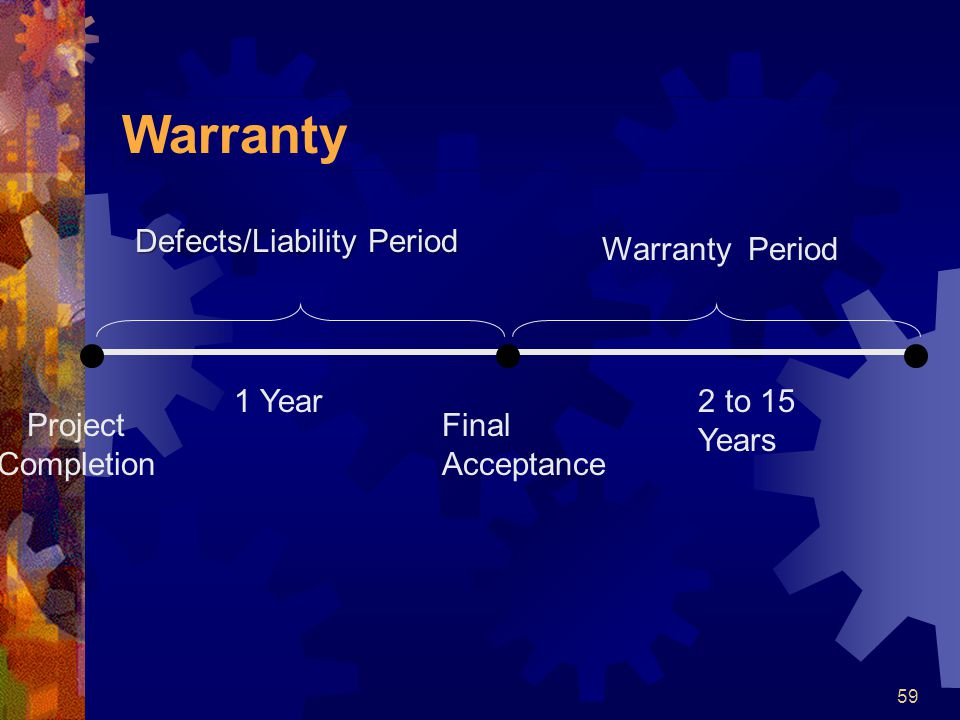 59 Warranty Defects/Liability Period Project Completion 1 Year Final Acceptance 2 to 15 Years Warranty Period
