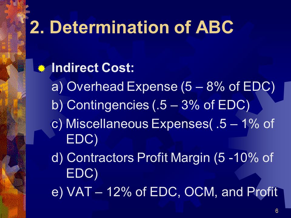 2. Determination of ABC  Indirect Cost: a) Overhead Expense (5 – 8% of EDC) b) Contingencies (.5 – 3% of EDC) c) Miscellaneous Expenses(.5 – 1% of ED