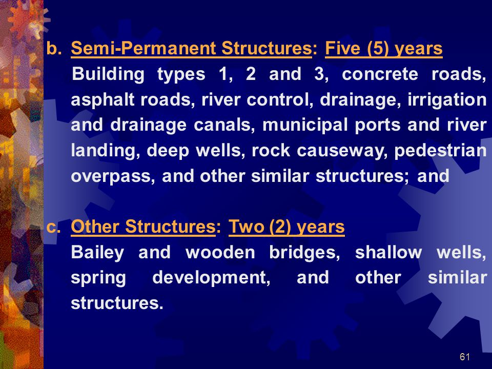 61 b.Semi-Permanent Structures: Five (5) years Building types 1, 2 and 3, concrete roads, asphalt roads, river control, drainage, irrigation and drain