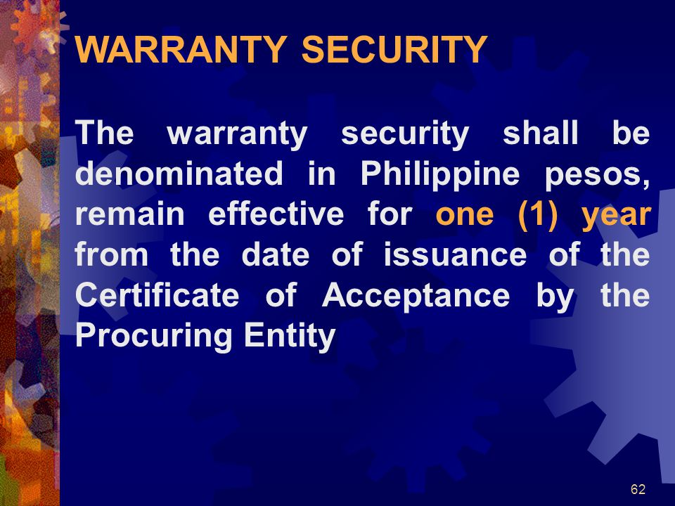 62 WARRANTY SECURITY The warranty security shall be denominated in Philippine pesos, remain effective for one (1) year from the date of issuance of th