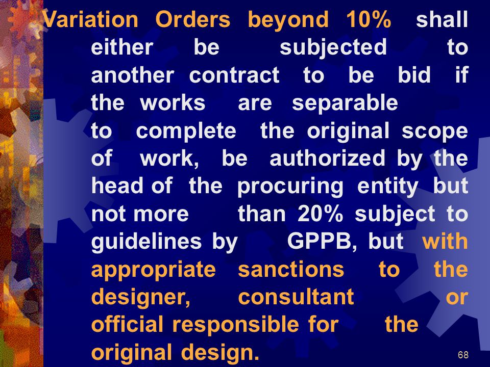 68 Variation Orders beyond 10% shall either be subjected to another contract to be bid if the works are separable to complete the original scope of wo