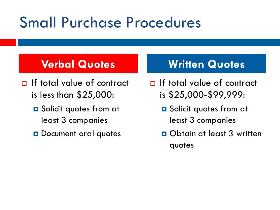 Small Purchase Procedures  If total value of contract is less than $25,000:  Solicit quotes from at least 3 companies  Document oral quotes  If total value of contract is $25,000-$99,999:  Solicit quotes from at least 3 companies  Obtain at least 3 written quotes Verbal QuotesWritten Quotes