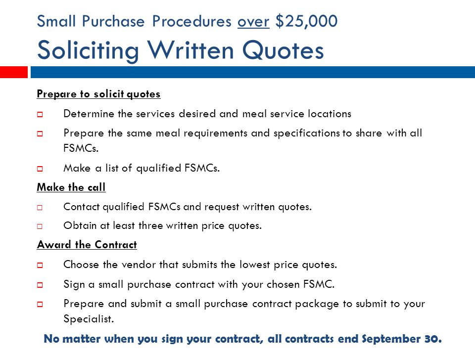 Small Purchase Procedures over $25,000 Soliciting Written Quotes Prepare to solicit quotes  Determine the services desired and meal service locations  Prepare the same meal requirements and specifications to share with all FSMCs.
