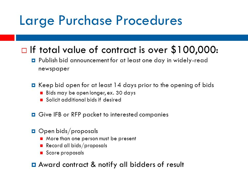 Large Purchase Procedures  If total value of contract is over $100,000:  Publish bid announcement for at least one day in widely-read newspaper  Keep bid open for at least 14 days prior to the opening of bids Bids may be open longer, ex.