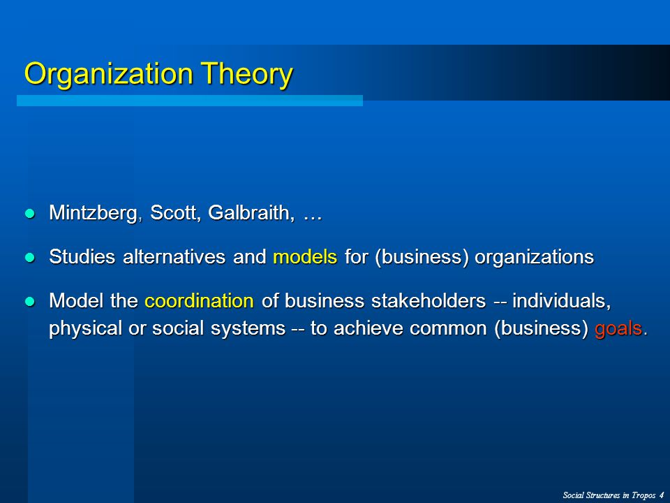 Social Structures in Tropos 4 Organization Theory Mintzberg, Scott, Galbraith, … Mintzberg, Scott, Galbraith, … Studies alternatives and models for (business) organizations Studies alternatives and models for (business) organizations Model the coordination of business stakeholders -- individuals, physical or social systems -- to achieve common (business) goals.