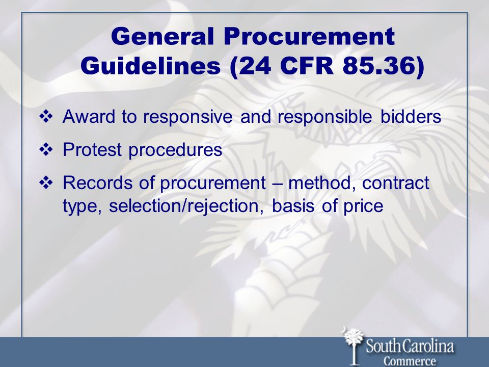  Award to responsive and responsible bidders  Protest procedures  Records of procurement – method, contract type, selection/rejection, basis of price General Procurement Guidelines (24 CFR 85.36)