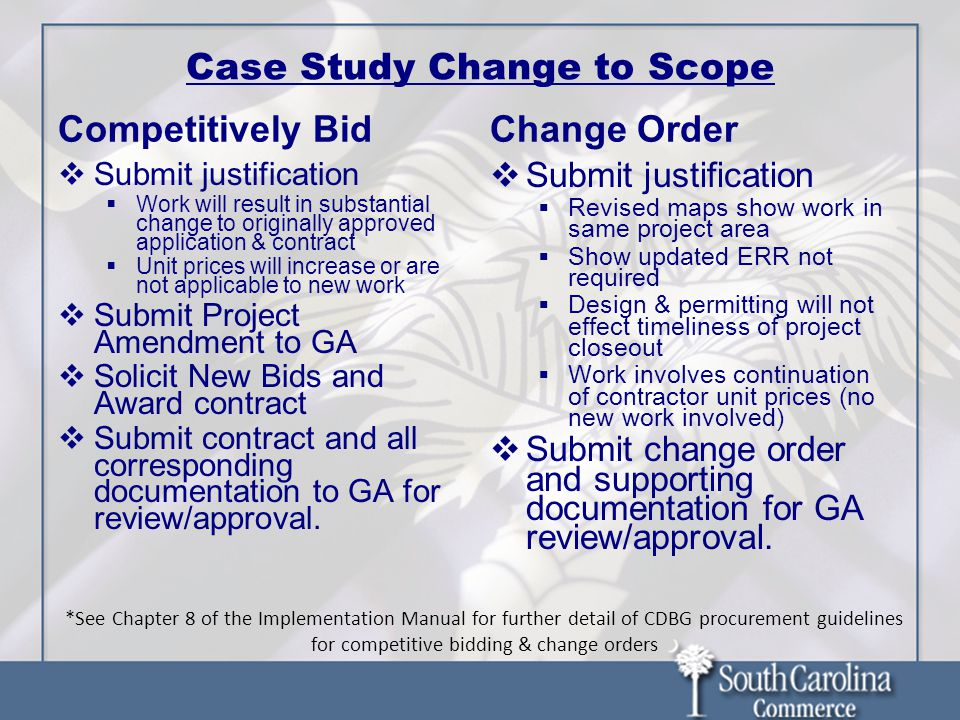 Case Study Change to Scope Competitively Bid  Submit justification  Work will result in substantial change to originally approved application & contract  Unit prices will increase or are not applicable to new work  Submit Project Amendment to GA  Solicit New Bids and Award contract  Submit contract and all corresponding documentation to GA for review/approval.