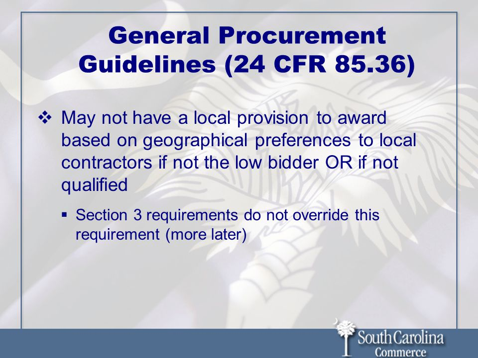  May not have a local provision to award based on geographical preferences to local contractors if not the low bidder OR if not qualified  Section 3 requirements do not override this requirement (more later) General Procurement Guidelines (24 CFR 85.36)