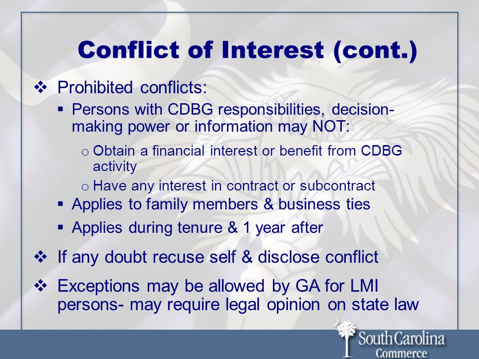 Conflict of Interest (cont.)  Prohibited conflicts:  Persons with CDBG responsibilities, decision- making power or information may NOT: o Obtain a financial interest or benefit from CDBG activity o Have any interest in contract or subcontract  Applies to family members & business ties  Applies during tenure & 1 year after  If any doubt recuse self & disclose conflict  Exceptions may be allowed by GA for LMI persons- may require legal opinion on state law