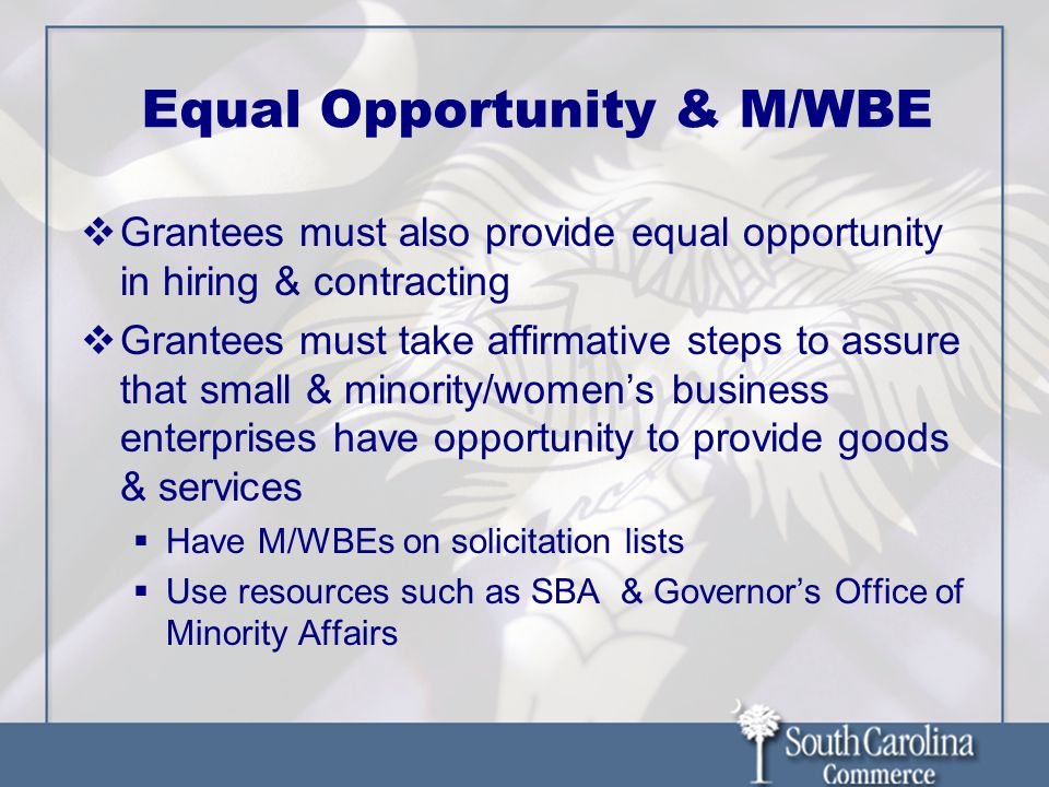 Equal Opportunity & M/WBE  Grantees must also provide equal opportunity in hiring & contracting  Grantees must take affirmative steps to assure that small & minority/women's business enterprises have opportunity to provide goods & services  Have M/WBEs on solicitation lists  Use resources such as SBA & Governor's Office of Minority Affairs