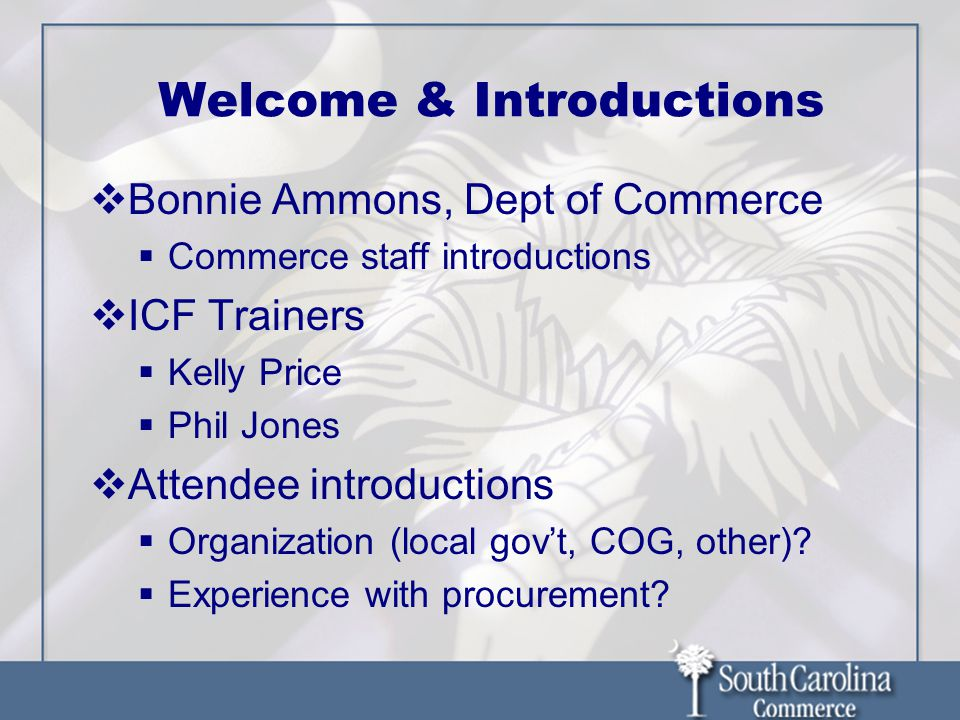 Welcome & Introductions  Bonnie Ammons, Dept of Commerce  Commerce staff introductions  ICF Trainers  Kelly Price  Phil Jones  Attendee introductions  Organization (local gov't, COG, other).