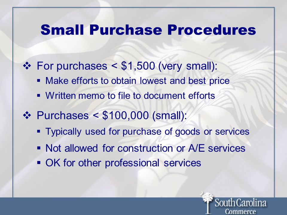 Small Purchase Procedures  For purchases < $1,500 (very small):  Make efforts to obtain lowest and best price  Written memo to file to document efforts  Purchases < $100,000 (small):  Typically used for purchase of goods or services  Not allowed for construction or A/E services  OK for other professional services