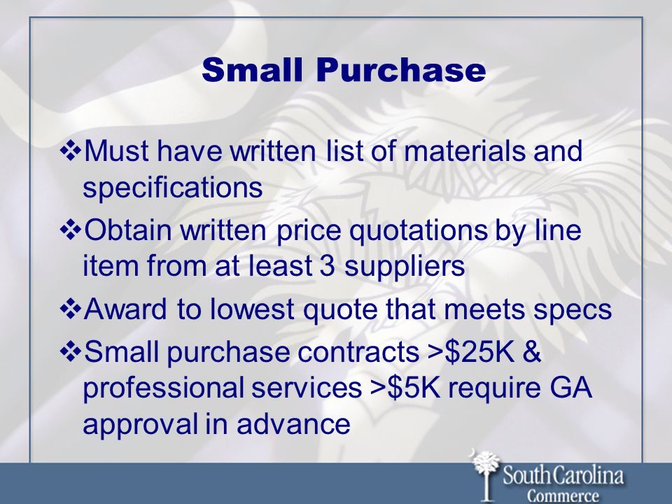 Small Purchase  Must have written list of materials and specifications  Obtain written price quotations by line item from at least 3 suppliers  Award to lowest quote that meets specs  Small purchase contracts >$25K & professional services >$5K require GA approval in advance