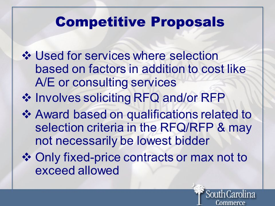 Competitive Proposals  Used for services where selection based on factors in addition to cost like A/E or consulting services  Involves soliciting RFQ and/or RFP  Award based on qualifications related to selection criteria in the RFQ/RFP & may not necessarily be lowest bidder  Only fixed-price contracts or max not to exceed allowed