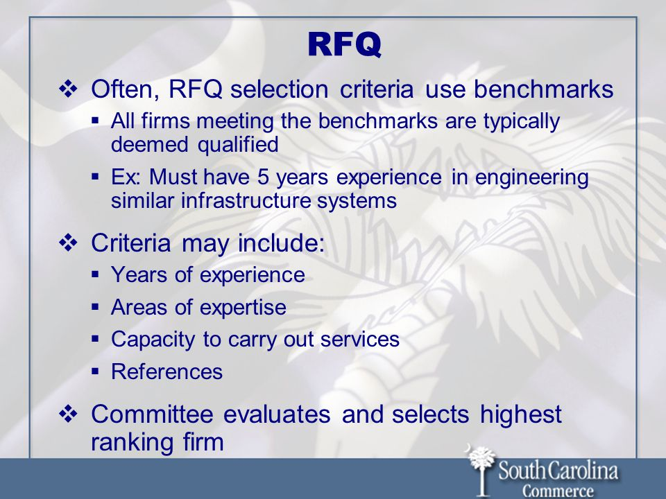 RFQ  Often, RFQ selection criteria use benchmarks  All firms meeting the benchmarks are typically deemed qualified  Ex: Must have 5 years experience in engineering similar infrastructure systems  Criteria may include:  Years of experience  Areas of expertise  Capacity to carry out services  References  Committee evaluates and selects highest ranking firm