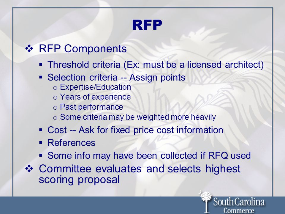 RFP  RFP Components  Threshold criteria (Ex: must be a licensed architect)  Selection criteria -- Assign points o Expertise/Education o Years of experience o Past performance o Some criteria may be weighted more heavily  Cost -- Ask for fixed price cost information  References  Some info may have been collected if RFQ used  Committee evaluates and selects highest scoring proposal