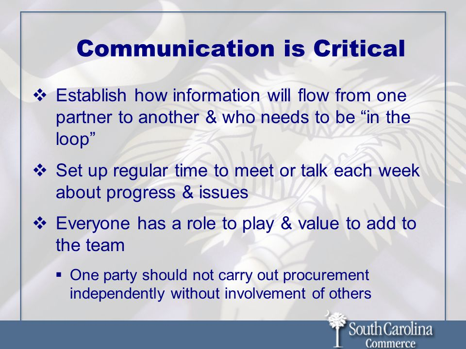 Communication is Critical  Establish how information will flow from one partner to another & who needs to be in the loop  Set up regular time to meet or talk each week about progress & issues  Everyone has a role to play & value to add to the team  One party should not carry out procurement independently without involvement of others