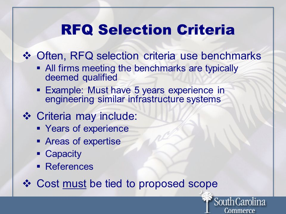 RFQ Selection Criteria  Often, RFQ selection criteria use benchmarks  All firms meeting the benchmarks are typically deemed qualified  Example: Must have 5 years experience in engineering similar infrastructure systems  Criteria may include:  Years of experience  Areas of expertise  Capacity  References  Cost must be tied to proposed scope