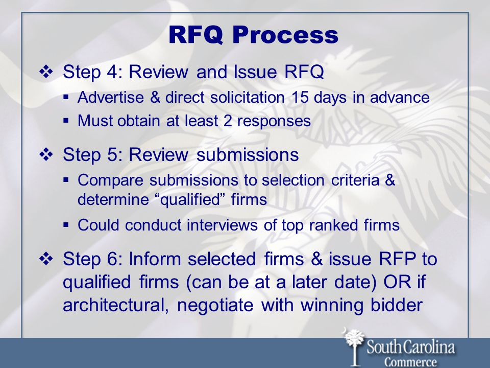 RFQ Process  Step 4: Review and Issue RFQ  Advertise & direct solicitation 15 days in advance  Must obtain at least 2 responses  Step 5: Review submissions  Compare submissions to selection criteria & determine qualified firms  Could conduct interviews of top ranked firms  Step 6: Inform selected firms & issue RFP to qualified firms (can be at a later date) OR if architectural, negotiate with winning bidder