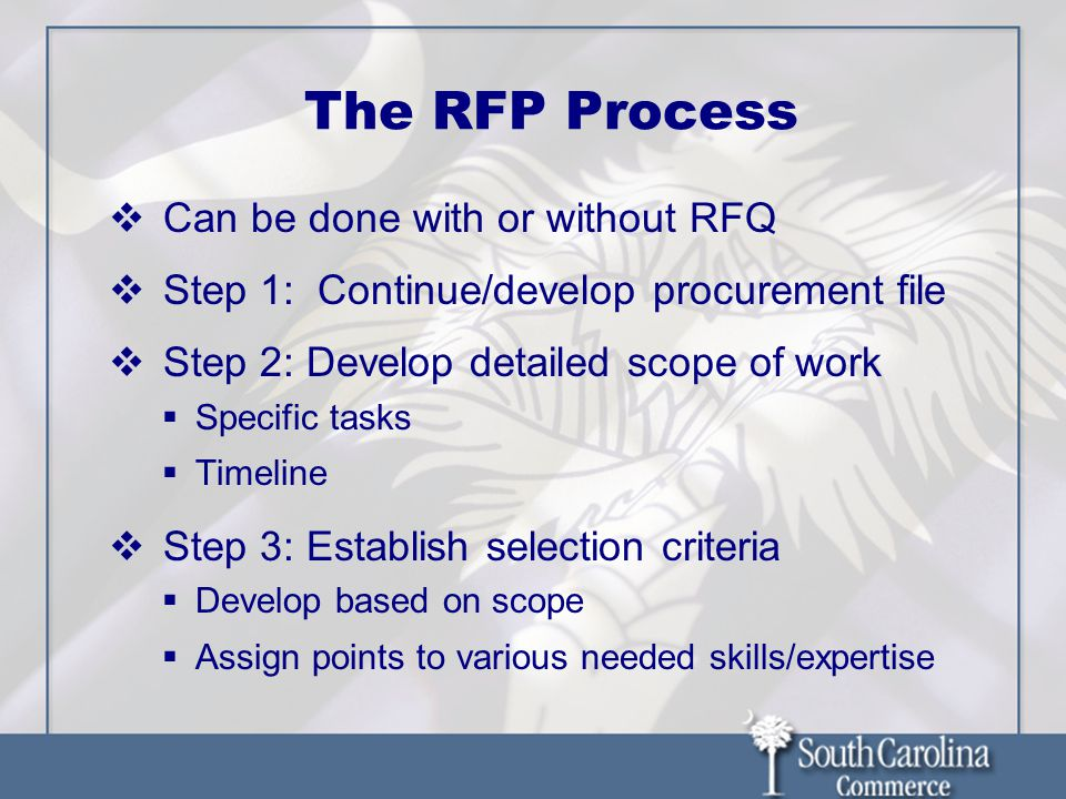 The RFP Process  Can be done with or without RFQ  Step 1: Continue/develop procurement file  Step 2: Develop detailed scope of work  Specific tasks  Timeline  Step 3: Establish selection criteria  Develop based on scope  Assign points to various needed skills/expertise