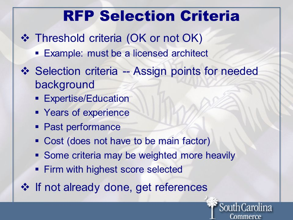 RFP Selection Criteria  Threshold criteria (OK or not OK)  Example: must be a licensed architect  Selection criteria -- Assign points for needed background  Expertise/Education  Years of experience  Past performance  Cost (does not have to be main factor)  Some criteria may be weighted more heavily  Firm with highest score selected  If not already done, get references