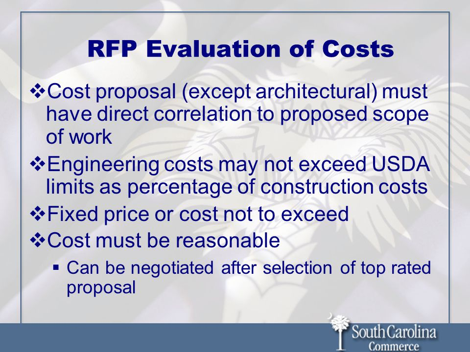 RFP Evaluation of Costs  Cost proposal (except architectural) must have direct correlation to proposed scope of work  Engineering costs may not exceed USDA limits as percentage of construction costs  Fixed price or cost not to exceed  Cost must be reasonable  Can be negotiated after selection of top rated proposal