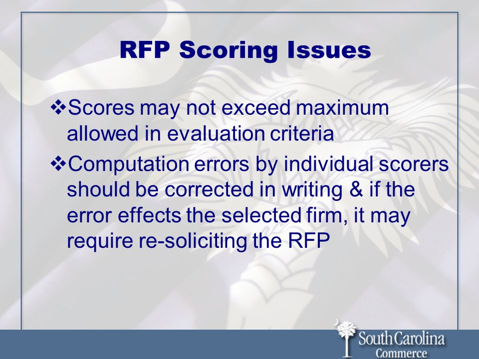 RFP Scoring Issues  Scores may not exceed maximum allowed in evaluation criteria  Computation errors by individual scorers should be corrected in writing & if the error effects the selected firm, it may require re-soliciting the RFP
