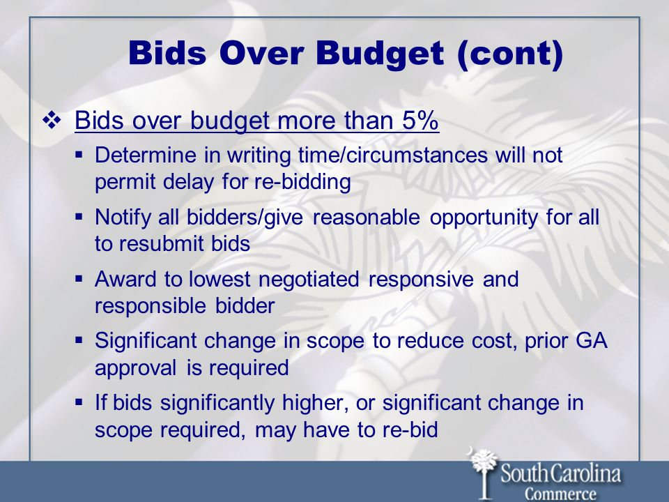 Bids Over Budget (cont)  Bids over budget more than 5%  Determine in writing time/circumstances will not permit delay for re-bidding  Notify all bidders/give reasonable opportunity for all to resubmit bids  Award to lowest negotiated responsive and responsible bidder  Significant change in scope to reduce cost, prior GA approval is required  If bids significantly higher, or significant change in scope required, may have to re-bid