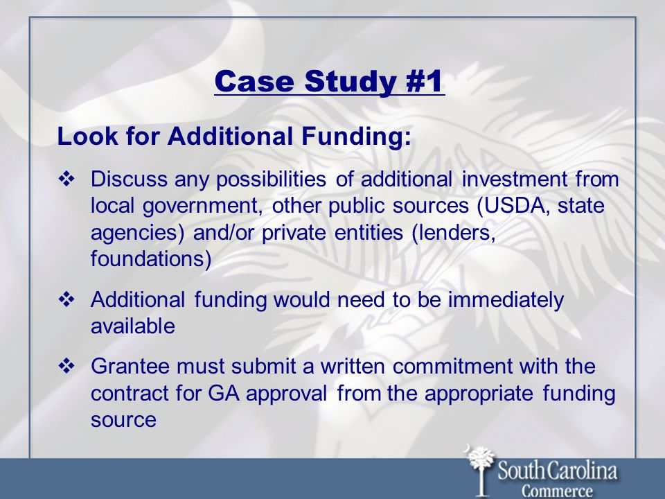 Case Study #1 Look for Additional Funding:  Discuss any possibilities of additional investment from local government, other public sources (USDA, state agencies) and/or private entities (lenders, foundations)  Additional funding would need to be immediately available  Grantee must submit a written commitment with the contract for GA approval from the appropriate funding source