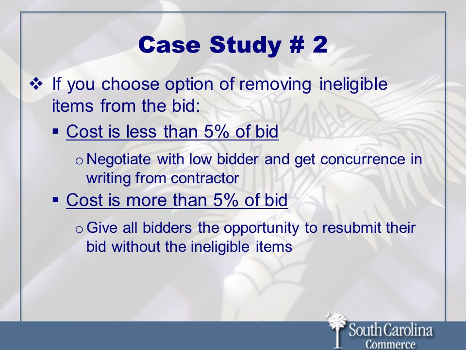 Case Study # 2  If you choose option of removing ineligible items from the bid:  Cost is less than 5% of bid o Negotiate with low bidder and get concurrence in writing from contractor  Cost is more than 5% of bid o Give all bidders the opportunity to resubmit their bid without the ineligible items