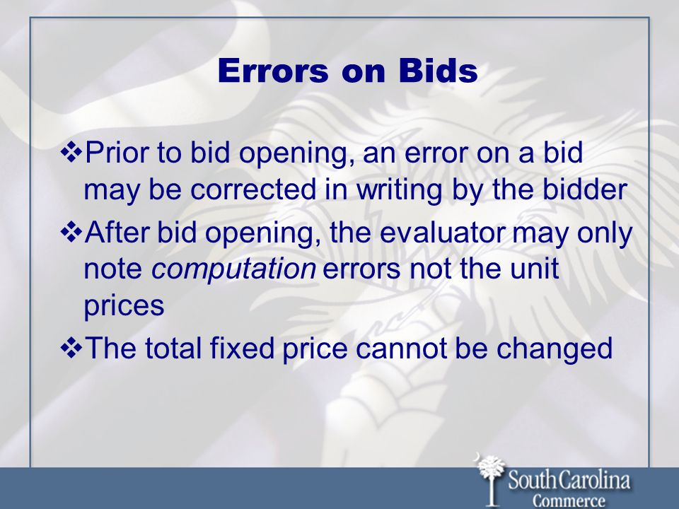 Errors on Bids  Prior to bid opening, an error on a bid may be corrected in writing by the bidder  After bid opening, the evaluator may only note computation errors not the unit prices  The total fixed price cannot be changed