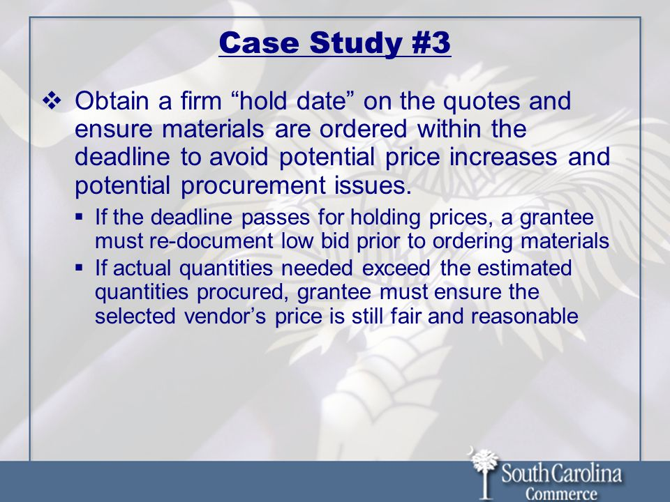 Case Study #3  Obtain a firm hold date on the quotes and ensure materials are ordered within the deadline to avoid potential price increases and potential procurement issues.