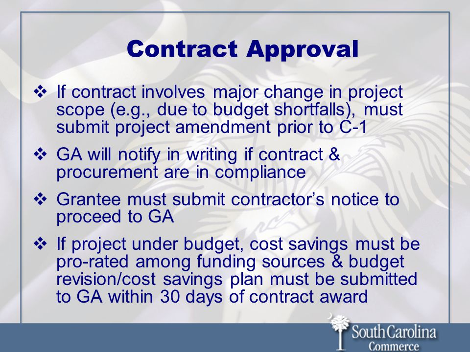 Contract Approval  If contract involves major change in project scope (e.g., due to budget shortfalls), must submit project amendment prior to C-1  GA will notify in writing if contract & procurement are in compliance  Grantee must submit contractor's notice to proceed to GA  If project under budget, cost savings must be pro-rated among funding sources & budget revision/cost savings plan must be submitted to GA within 30 days of contract award