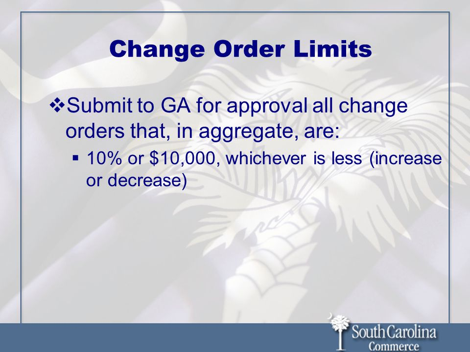 Change Order Limits  Submit to GA for approval all change orders that, in aggregate, are:  10% or $10,000, whichever is less (increase or decrease)