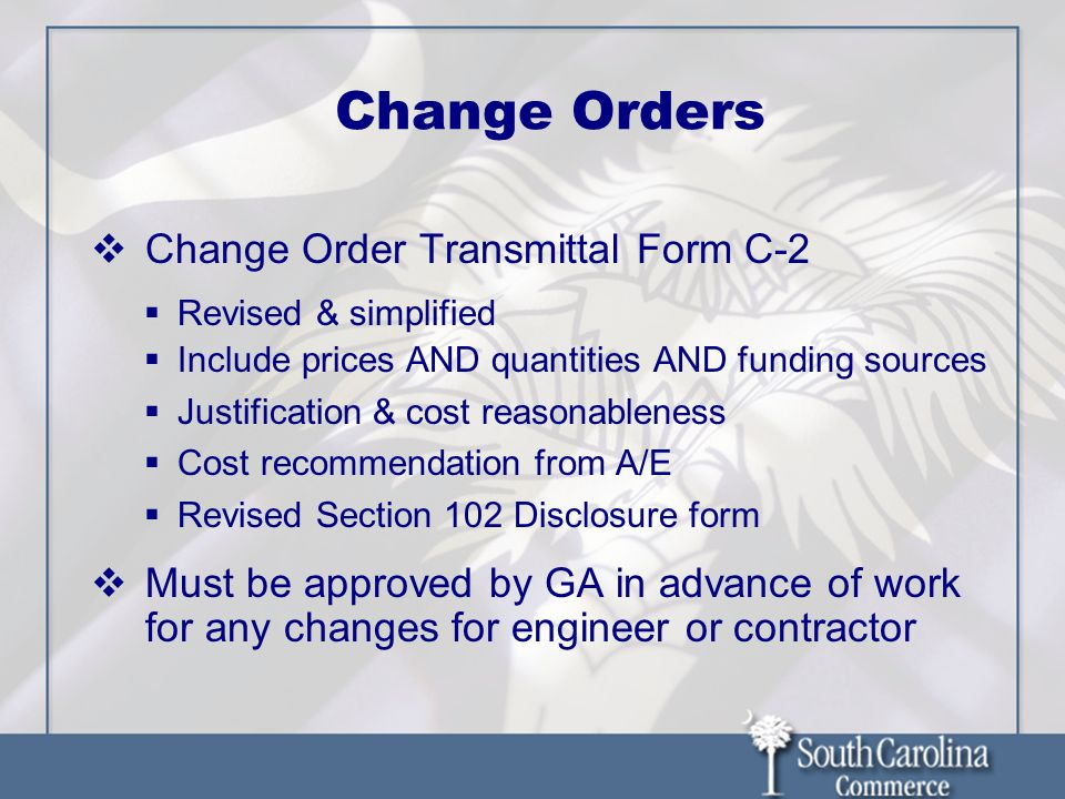 Change Orders  Change Order Transmittal Form C-2  Revised & simplified  Include prices AND quantities AND funding sources  Justification & cost reasonableness  Cost recommendation from A/E  Revised Section 102 Disclosure form  Must be approved by GA in advance of work for any changes for engineer or contractor