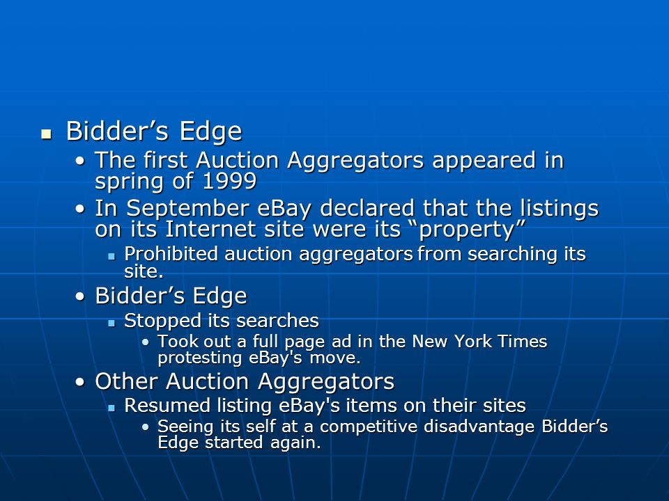 Bidder's Edge Bidder's Edge The first Auction Aggregators appeared in spring of 1999The first Auction Aggregators appeared in spring of 1999 In September eBay declared that the listings on its Internet site were its property In September eBay declared that the listings on its Internet site were its property Prohibited auction aggregators from searching its site.