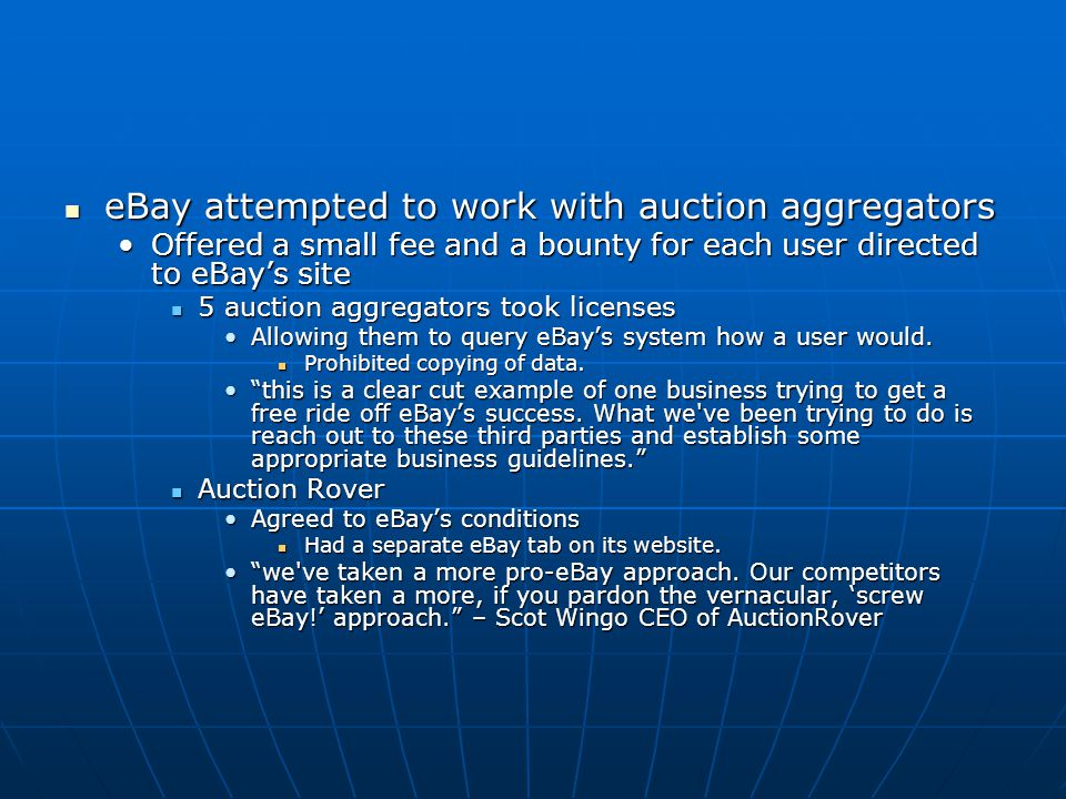 eBay attempted to work with auction aggregators eBay attempted to work with auction aggregators Offered a small fee and a bounty for each user directed to eBay's siteOffered a small fee and a bounty for each user directed to eBay's site 5 auction aggregators took licenses 5 auction aggregators took licenses Allowing them to query eBay's system how a user would.Allowing them to query eBay's system how a user would.