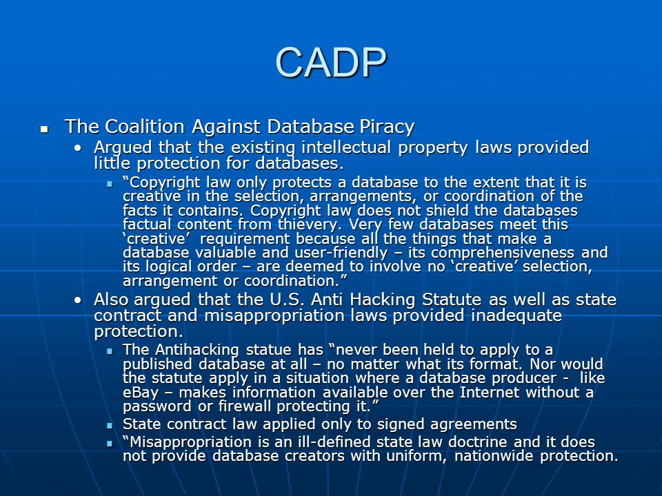 CADP The Coalition Against Database Piracy The Coalition Against Database Piracy Argued that the existing intellectual property laws provided little p