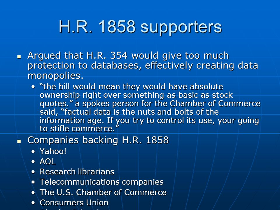 H.R. 1858 supporters Argued that H.R. 354 would give too much protection to databases, effectively creating data monopolies. Argued that H.R. 354 woul