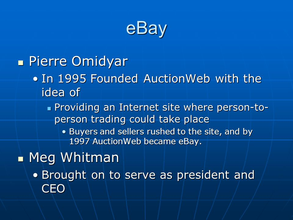 eBay Pierre Omidyar Pierre Omidyar In 1995 Founded AuctionWeb with the idea ofIn 1995 Founded AuctionWeb with the idea of Providing an Internet site where person-to- person trading could take place Providing an Internet site where person-to- person trading could take place Buyers and sellers rushed to the site, and by 1997 AuctionWeb became eBay.Buyers and sellers rushed to the site, and by 1997 AuctionWeb became eBay.