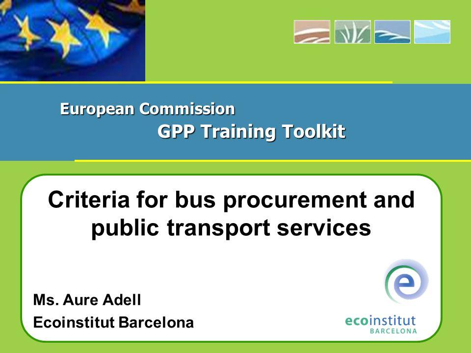 Criteria for bus procurement and public transport services Ms. Aure Adell Ecoinstitut Barcelona European Commission GPP Training Toolkit