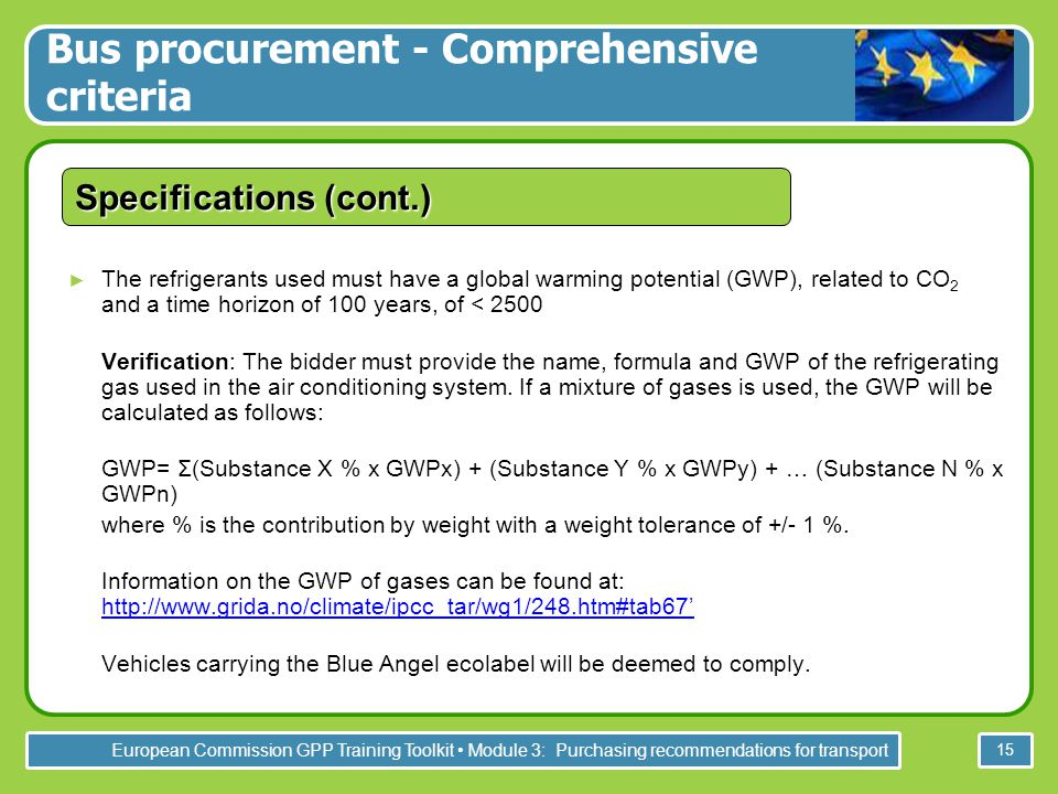 European Commission GPP Training Toolkit Module 3: Purchasing recommendations for transport 15 Specifications (cont.) ► The refrigerants used must have a global warming potential (GWP), related to CO 2 and a time horizon of 100 years, of < 2500 Verification: The bidder must provide the name, formula and GWP of the refrigerating gas used in the air conditioning system.