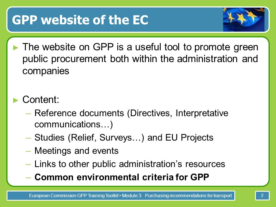 European Commission GPP Training Toolkit Module 3: Purchasing recommendations for transport 2 GPP website of the EC ► The website on GPP is a useful tool to promote green public procurement both within the administration and companies ► Content: –Reference documents (Directives, Interpretative communications…) –Studies (Relief, Surveys…) and EU Projects –Meetings and events –Links to other public administration's resources –Common environmental criteria for GPP