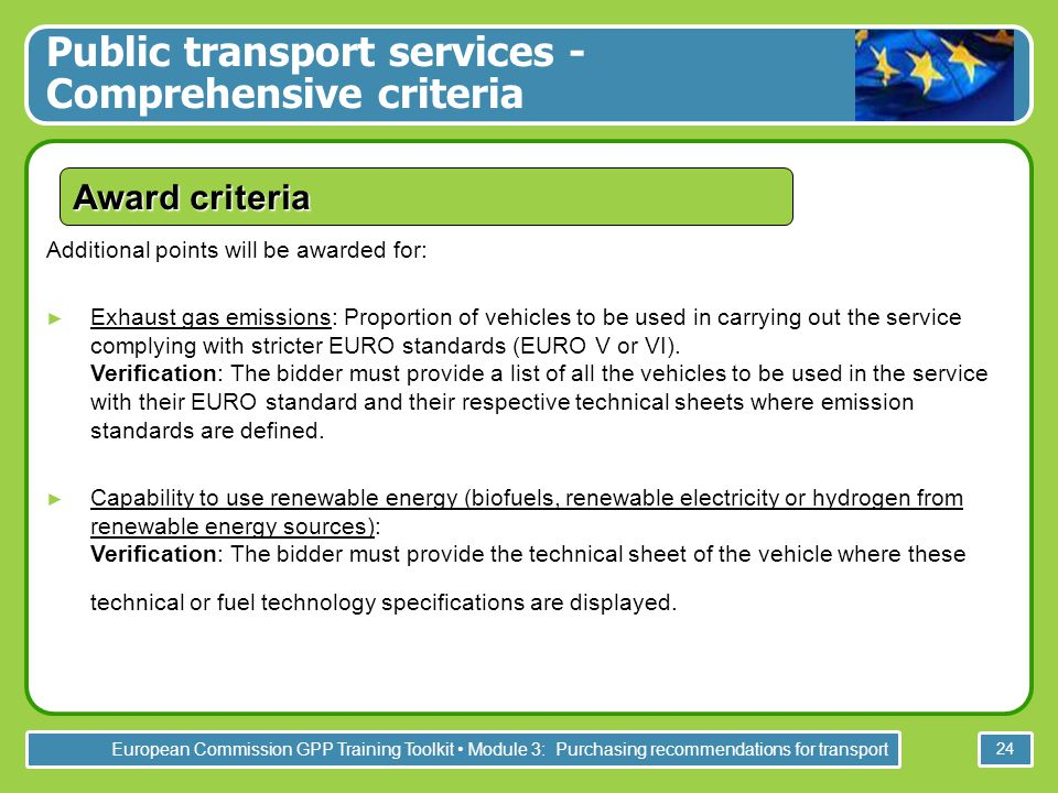 European Commission GPP Training Toolkit Module 3: Purchasing recommendations for transport 24 Award criteria Additional points will be awarded for: ► Exhaust gas emissions: Proportion of vehicles to be used in carrying out the service complying with stricter EURO standards (EURO V or VI).