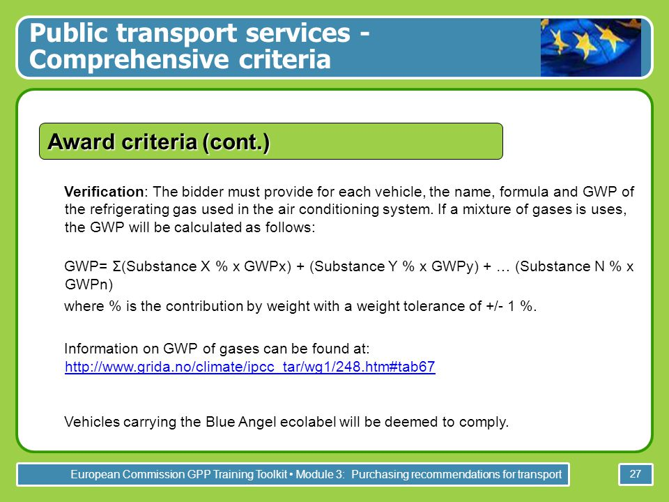 European Commission GPP Training Toolkit Module 3: Purchasing recommendations for transport 27 Award criteria (cont.) Verification: The bidder must provide for each vehicle, the name, formula and GWP of the refrigerating gas used in the air conditioning system.