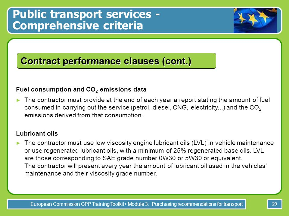 European Commission GPP Training Toolkit Module 3: Purchasing recommendations for transport 29 Contract performance clauses (cont.) Fuel consumption and CO 2 emissions data ► The contractor must provide at the end of each year a report stating the amount of fuel consumed in carrying out the service (petrol, diesel, CNG, electricity...) and the CO 2 emissions derived from that consumption.