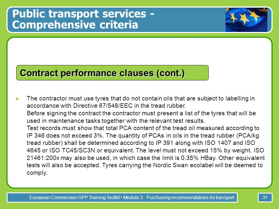 European Commission GPP Training Toolkit Module 3: Purchasing recommendations for transport 31 Contract performance clauses (cont.) ► The contractor must use tyres that do not contain oils that are subject to labelling in accordance with Directive 67/548/EEC in the tread rubber.